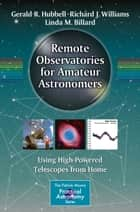 Remote Observatories for Amateur Astronomers - Using High-Powered Telescopes from Home ebook by Gerald R. Hubbell, Richard J. Williams, Linda M. Billard