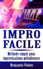 Impro Facile : La seule méthode simple pour improvisations mélodieuses à la guitare ebook by Benjamin Violon