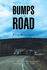 Bumps in the Road - My Family's (Mis)Adventures along Alaska's Elliott Highway, 1957-1980 ebook by Rose Rybachek