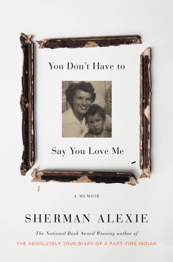 You Don't Have to Say You Love Me - A Memoir ebook by Sherman Alexie