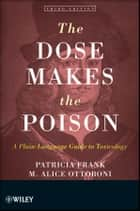 The Dose Makes the Poison - A Plain-Language Guide to Toxicology ebook by Patricia Frank, M. Alice Ottoboni