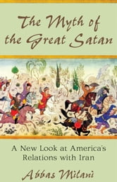 The Myth of the Great Satan - A New Look at America's Relations with Iran ebook by Abbas Milani