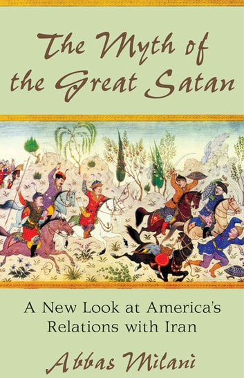 Myth of the Great Satan - A New Look at America's Relations with Iran ebook by Abbas Milani