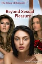 Beyond Sexual Pleasure, The House of Romance ebook by Olivia Hampshire