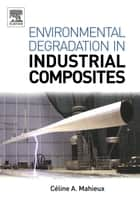 Environmental Degradation of Industrial Composites ebook by Celine A Mahieux