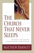 The Church That Never Sleeps - The Amazing Story That Will Change Your View of Church Forever ebook by Matthew Barnett