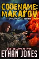Codename: Makarov : A Carrie Chronicles Spy Thriller - Action, Mystery, Espionage, and Suspense - Book 2 ebook by Ethan Jones