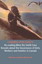 Looking for Ashley: e-reading What the Smith Case Reveals about the Governance of Girls, Mothers and Families in Canada ebook by Bromwich, Rebecca Jaremko