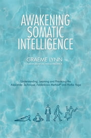 Awakening Somatic Intelligence - Understanding, Learning & Practicing the Alexander Technique, Feldenkrais Method & Hatha Yoga ebook by Graeme Lynn