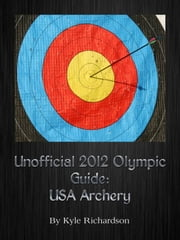 Unofficial 2012 Olympic Games: USA Archery ebook by Kyle Richardson