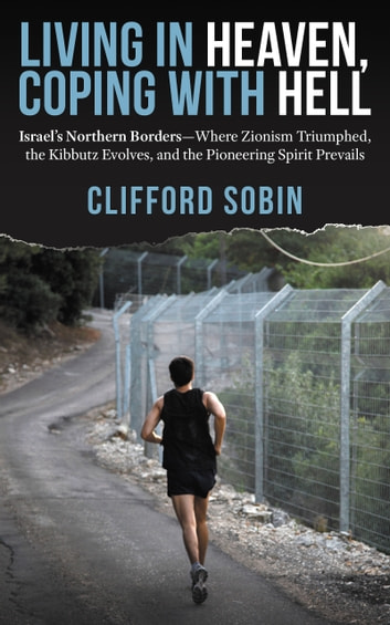 Living in Heaven, Coping with Hell - Israel's Northern Borders—Where Zionism Triumphed, the Kibbutz Evolves, and the Pioneering Spirit Prevails ebook by Clifford Sobin