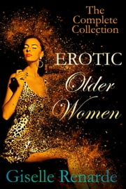 Erotic Older Women: The Complete Collection - Erotic Older Women ebook by Giselle Renarde