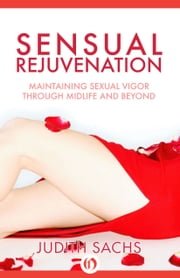 Sensual Rejuvenation - Maintaining Sexual Vigor Through Midlife and Beyond ebook by Judith Sachs