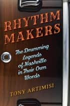 Rhythm Makers - The Drumming Legends of Nashville in Their Own Words ebook by Tony Artimisi
