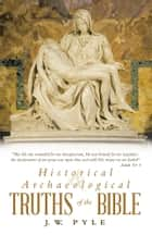 Historical and Archaeological Truths of the Bible ebook by J.W. Pyle