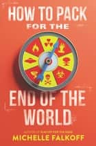 How to Pack for the End of the World ebook by Michelle Falkoff