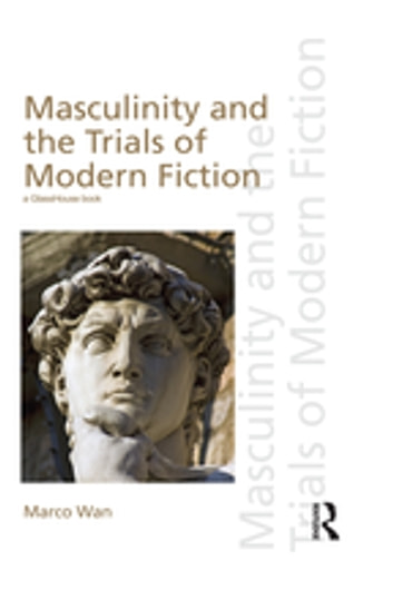 Masculinity and the Trials of Modern Fiction ebook by Marco Wan