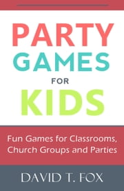 Party Games for Kids: Fun Games for Classrooms, Church Groups and Parties ebook by David Fox