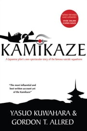 Kamikaze: A Japanese Pilot's Own Spectacular Story of the Famous Suicide Squadrons ebook by Kuwahara, Yasuo