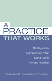A Practice that Works - Strategies to Complement Your Stand Alone Therapy Practice ebook by Steven M. Harris, Ph.D,David C. Ivey, Ph.D,Roy A. Bean, Ph.D.