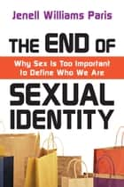 The End of Sexual Identity - Why Sex Is Too Important to Define Who We Are ebook by Jenell Williams Paris