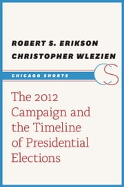 The 2012 Campaign and the Timeline of Presidential Elections ebook by Robert S. Erikson,Christopher Wlezien