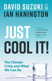 Just Cool It! - The Climate Crisis and What We Can Do - A Post-Paris Agreement Game Plan ebook by Ian Hanington, David Suzuki