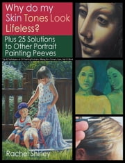 Why do My Skin Tones Look Lifeless? Plus 25 Solutions to Other Portrait Painting Peeves: Tips and Techniques on Oil Painting Portraits, Mixing Skin Colours, Eyes, Hair and More ebook by Rachel Shirley