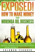 Exposed! How To Make Money From Moringa Oil Business ebook by Solomon Ternder