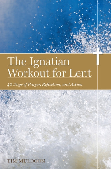 The Ignatian Workout for Lent - 40 Days of Prayer, Reflection, and Action ebook by Tim Muldoon