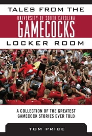 Tales from the University of South Carolina Gamecocks Locker Room - A Collection of the Greatest Gamecock Stories Ever Told ebook by Tom Price