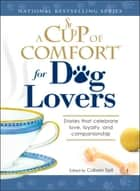A Cup of Comfort for Dog Lovers - Stories That Celebrate Love, Loyality, and Companionship ebook by Colleen Sell