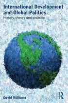 International Development and Global Politics - History, Theory and Practice ebook by David Williams