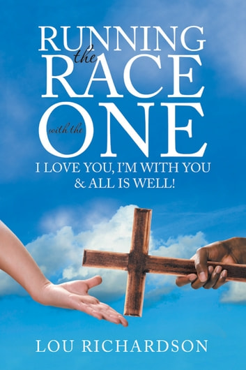 Running the Race with the One - I Love You, I'M with You & All Is Well! ebook by Lou Richardson