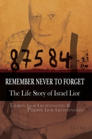 Remember Never To Forget: The Life Story of Israel Lior - The Story of Israel Lior ebook by Lauren Lior-Liechtenstein
