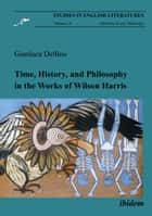 Time, History, and Philosophy in the Works of Wilson Harris ebook by Gianluca Delfino, Koray Melikoglu
