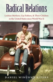 Radical Relations - Lesbian Mothers, Gay Fathers, and Their Children in the United States since World War II ebook by Daniel Winunwe Rivers