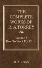 The Complete Works of R. A. Torrey, Volume 5 - How to Work for Christ ebook by Torrey, R. A.