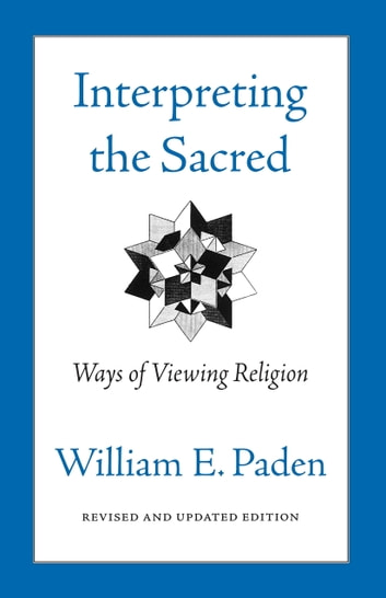 Interpreting the Sacred - Ways of Viewing Religion ebook by William Paden
