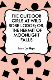 The Outdoor Girls at Wild Rose Lodge; Or, The Hermit of Moonlight Falls ebook by Laura Lee Hope