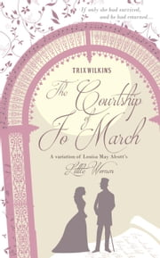 The Courtship of Jo March: a variation of Louisa May Alcott's Little Women ebook by Trix Wilkins