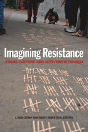 Imagining Resistance - Visual Culture and Activism in Canada ebook by J. Keri Cronin,Kirsty Robertson