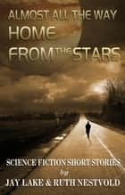 Almost All the Way Home From the Stars: Science Fiction Short Stories ebook by Ruth Nestvold, Jay Lake