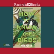 How to Know the Birds - The Art and Adventure of Birding audiobook by Ted Floyd
