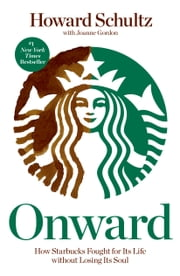 Onward: How Starbucks Fought for Its Life without Losing Its Soul - How Starbucks Fought for Its Life without Losing Its Soul ebook by Howard Schultz