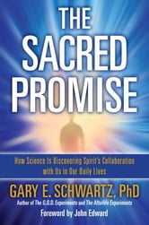 The Sacred Promise - How Science Is Discovering Spirit's Collaboration with Us in Our Daily Lives ebook by Ph.D. Gary E. Schwartz, Ph.D.
