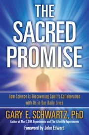 The Sacred Promise - How Science Is Discovering Spirit's Collaboration with Us in Our Daily Lives ebook by John Edward,Gary E. Schwartz, Ph.D.