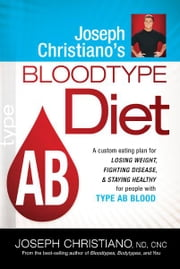 Joseph Christiano's Bloodtype Diet AB - A custom eating plan for losing weight, fighting disease, and staying healthy for people with type A ebook by Joseph Christiano