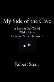 My Side of the Cave A Look at Our World With a Little Common Sense Thrown In ebook by Robert Strait