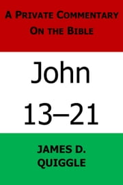 A Private Commentary on the Bible: John 13-21 ebook by James D. Quiggle